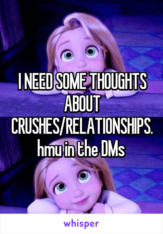 I NEED SOME THOUGHTS ABOUT CRUSHES/RELATIONSHIPS. hmu in the DMs