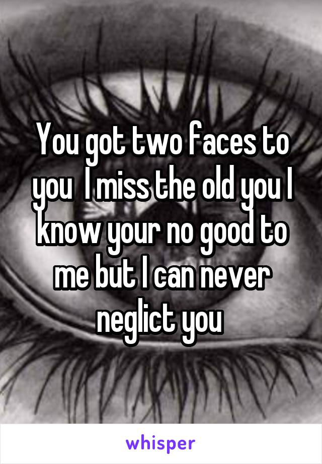 You got two faces to you  I miss the old you I know your no good to me but I can never neglict you