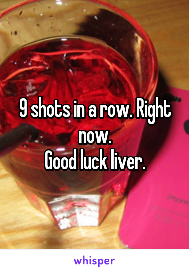 9 shots in a row. Right now. Good luck liver.
