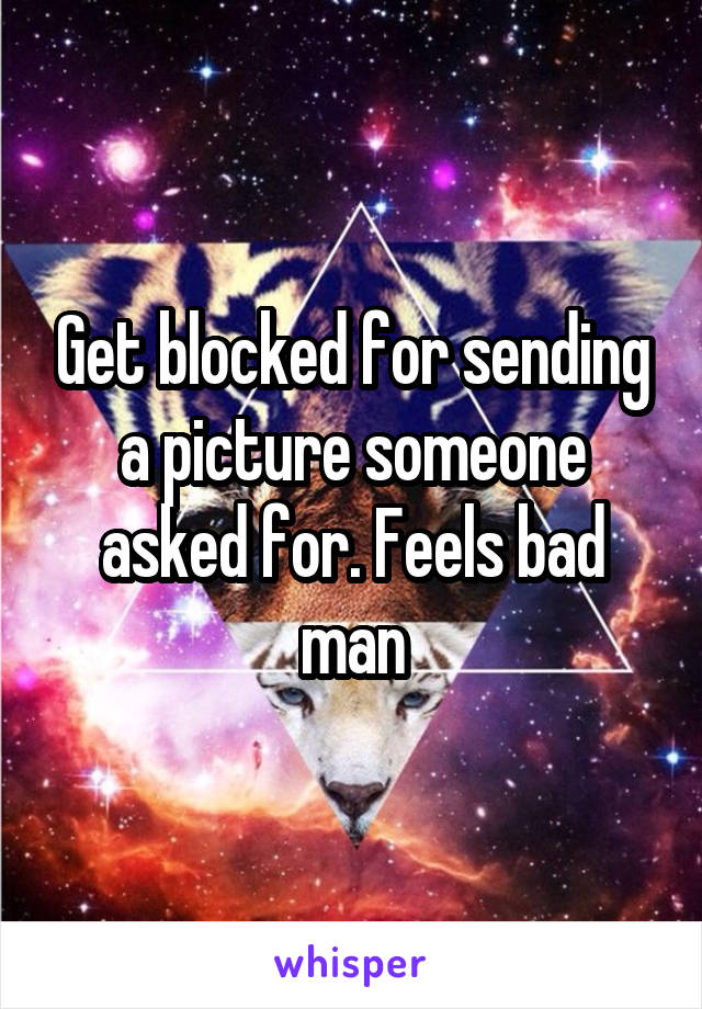 Get blocked for sending a picture someone asked for. Feels bad man