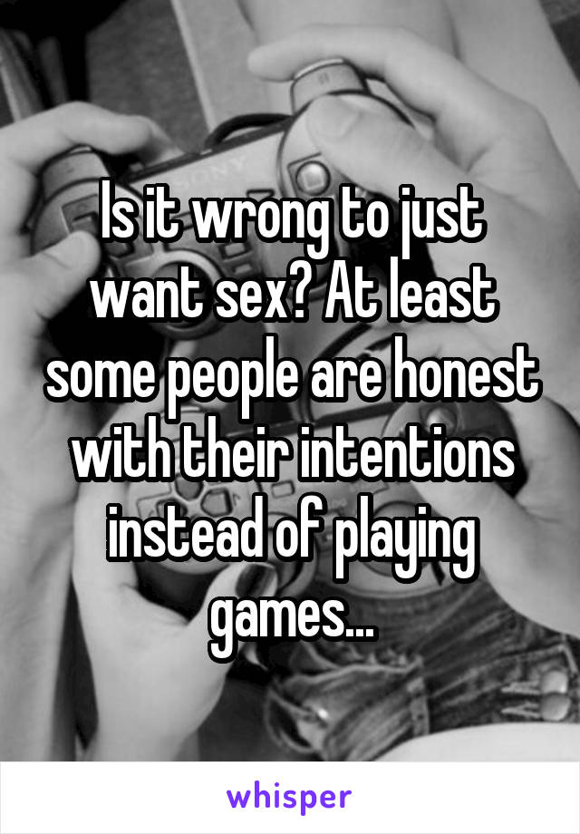 Is it wrong to just want sex? At least some people are honest with their intentions instead of playing games...