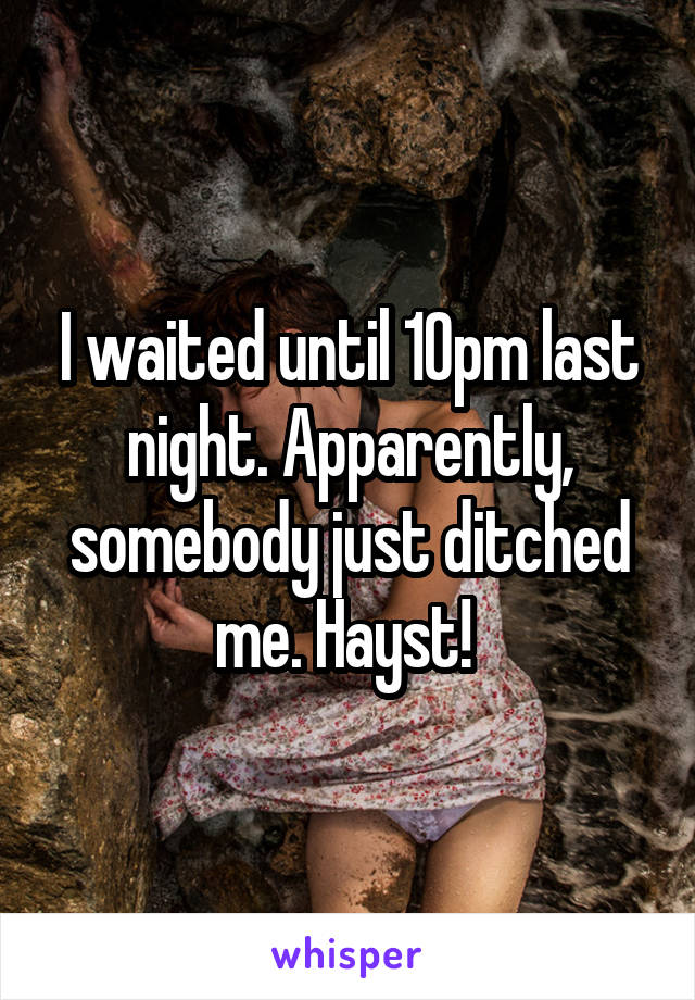 I waited until 10pm last night. Apparently, somebody just ditched me. Hayst!