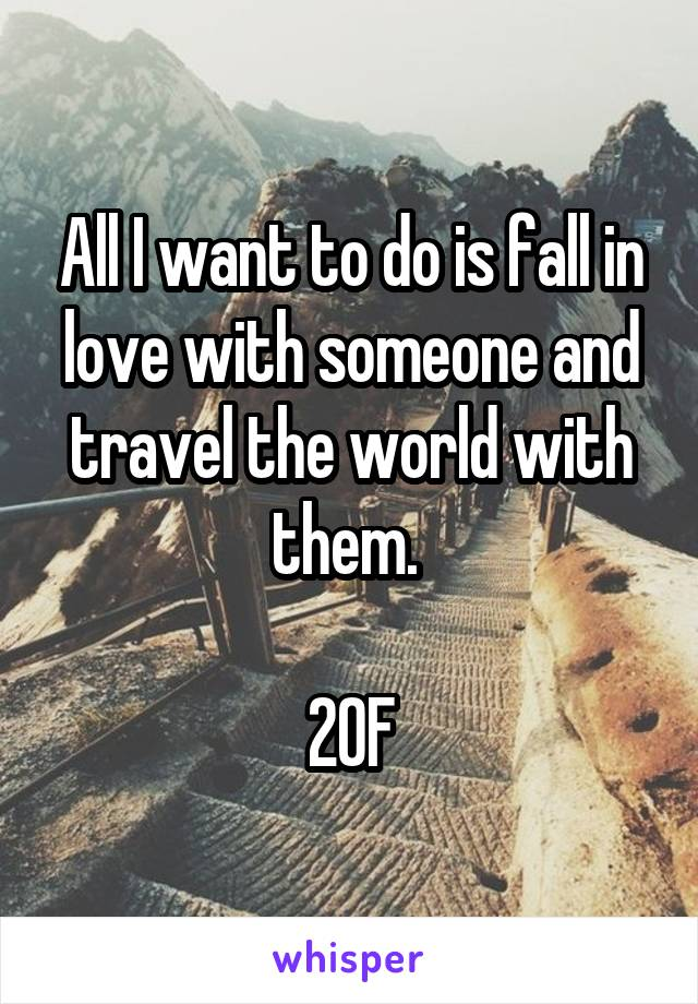 All I want to do is fall in love with someone and travel the world with them.   20F