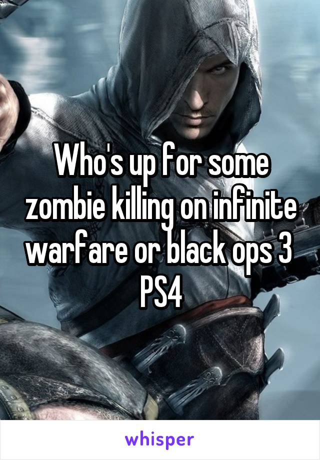 Who's up for some zombie killing on infinite warfare or black ops 3  PS4