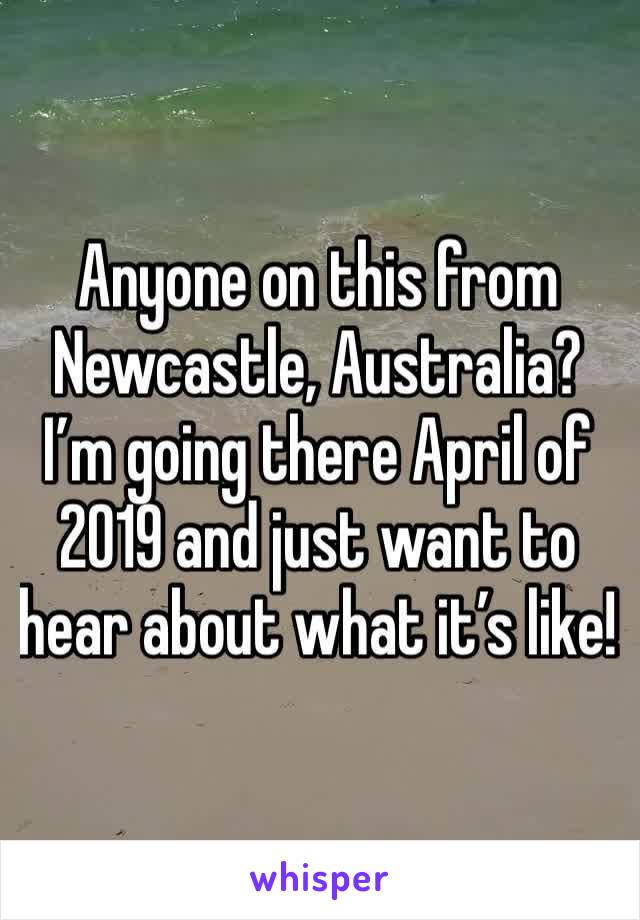 Anyone on this from Newcastle, Australia? I'm going there April of 2019 and just want to hear about what it's like!