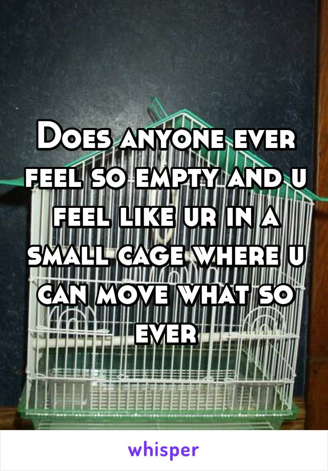 Does anyone ever feel so empty and u feel like ur in a small cage where u can move what so ever