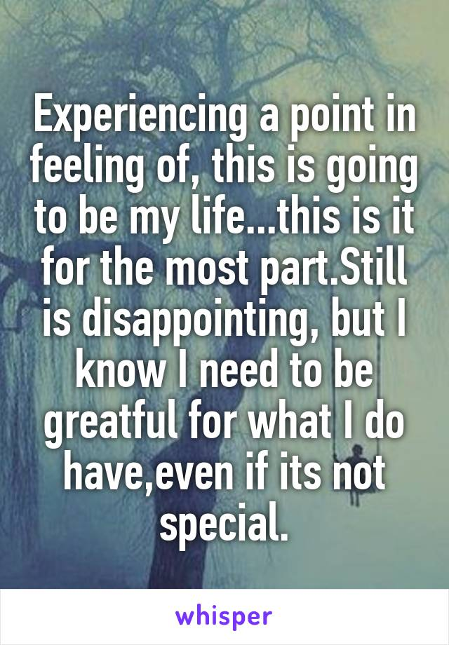 Experiencing a point in feeling of, this is going to be my life...this is it for the most part.Still is disappointing, but I know I need to be greatful for what I do have,even if its not special.