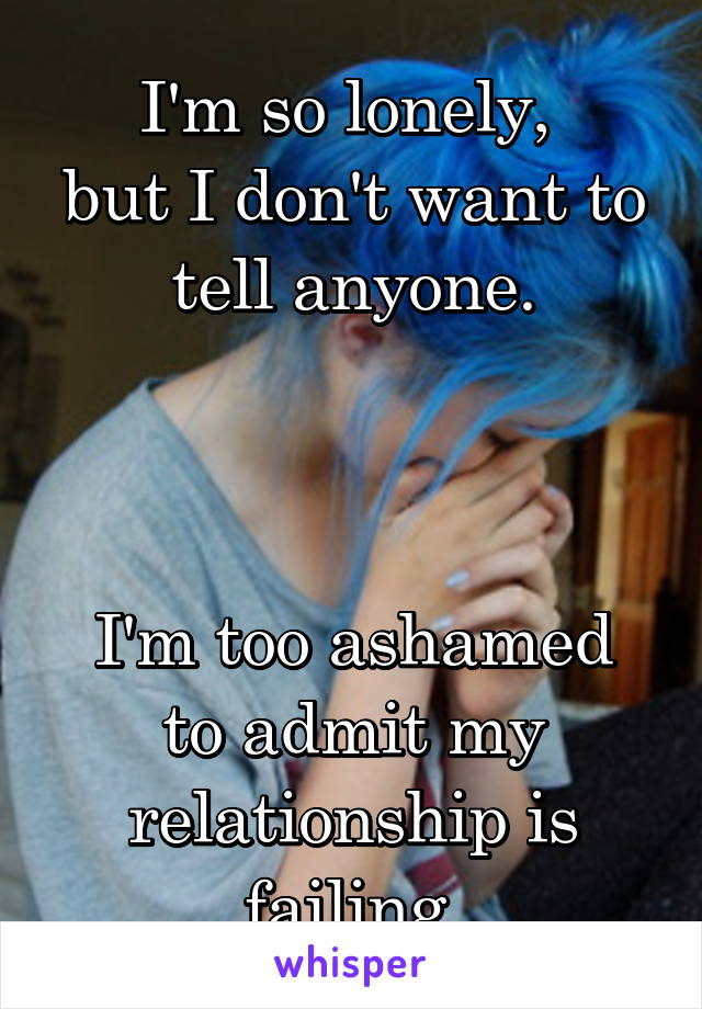 I'm so lonely,  but I don't want to tell anyone.    I'm too ashamed to admit my relationship is failing.