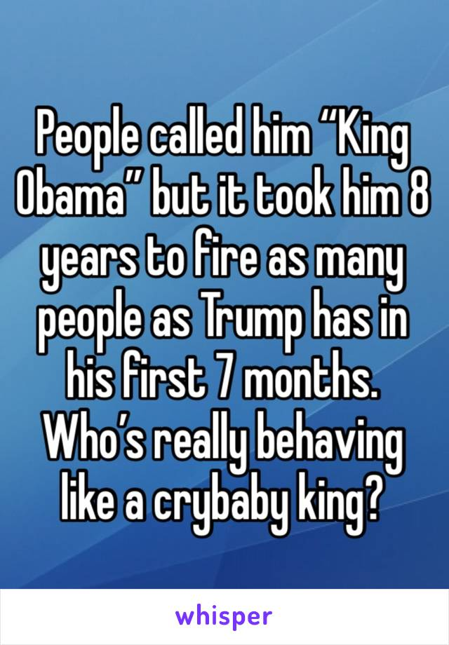 """People called him """"King Obama"""" but it took him 8 years to fire as many people as Trump has in his first 7 months. Who's really behaving like a crybaby king?"""