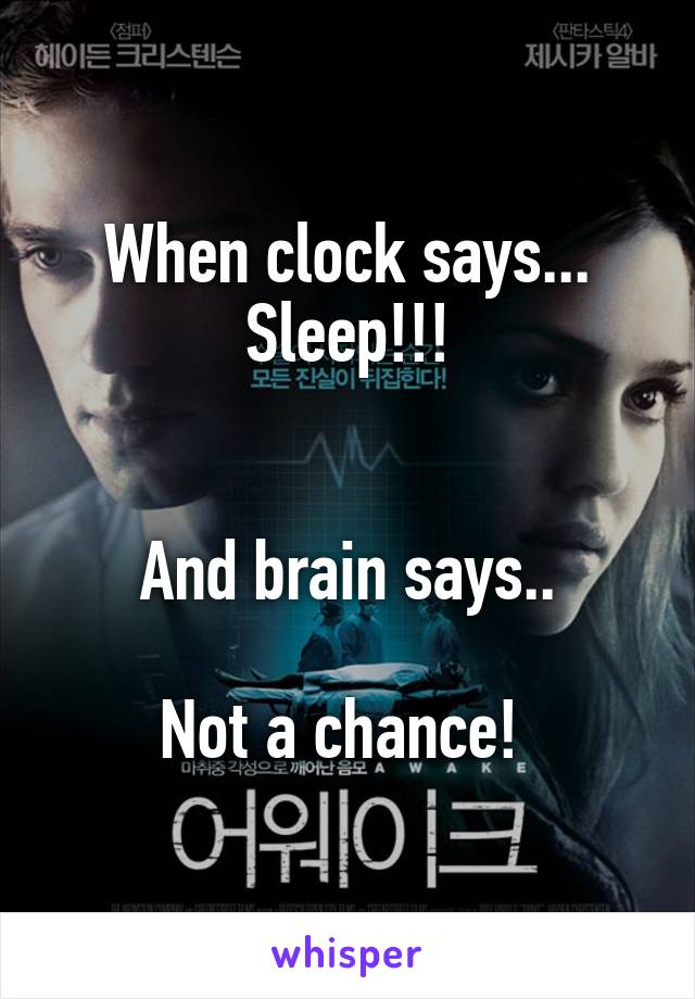 When clock says... Sleep!!!   And brain says..  Not a chance!