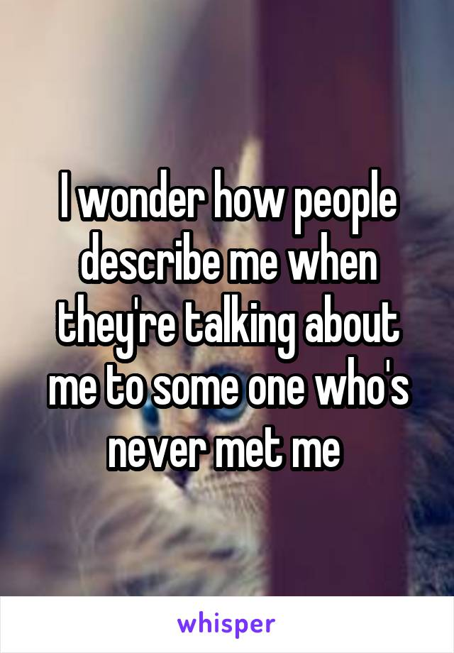 I wonder how people describe me when they're talking about me to some one who's never met me
