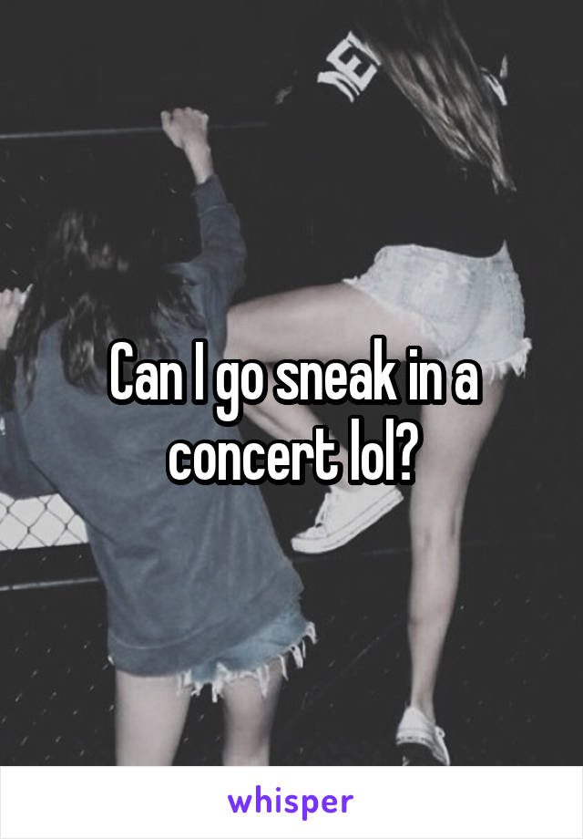 Can I go sneak in a concert lol?