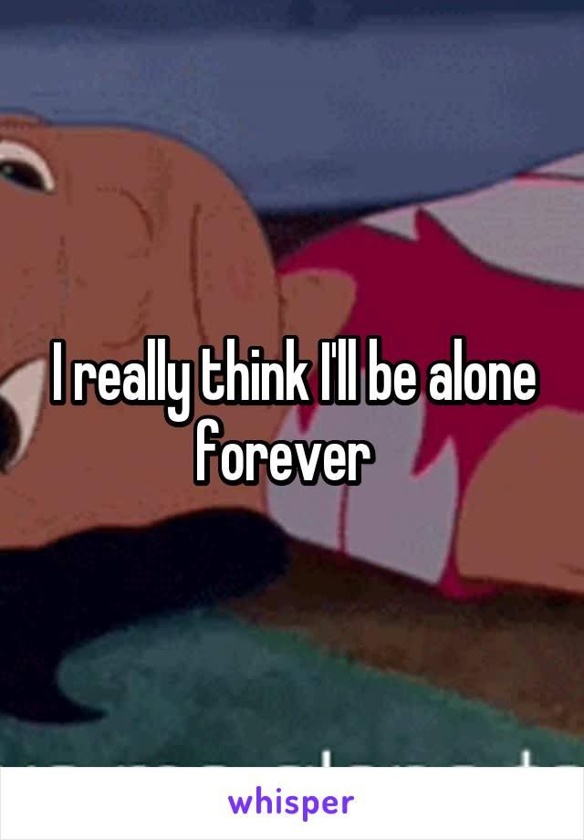 I really think I'll be alone forever