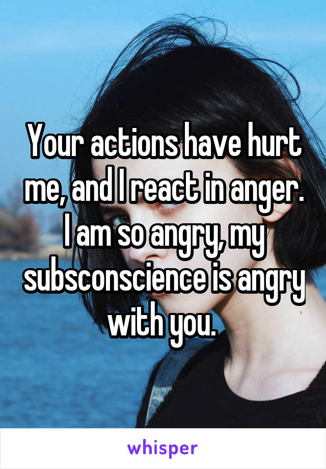 Your actions have hurt me, and I react in anger. I am so angry, my subsconscience is angry with you.