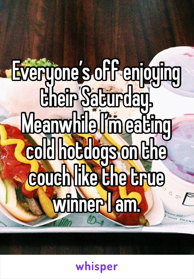 Everyone's off enjoying their Saturday. Meanwhile I'm eating cold hotdogs on the couch like the true winner I am.