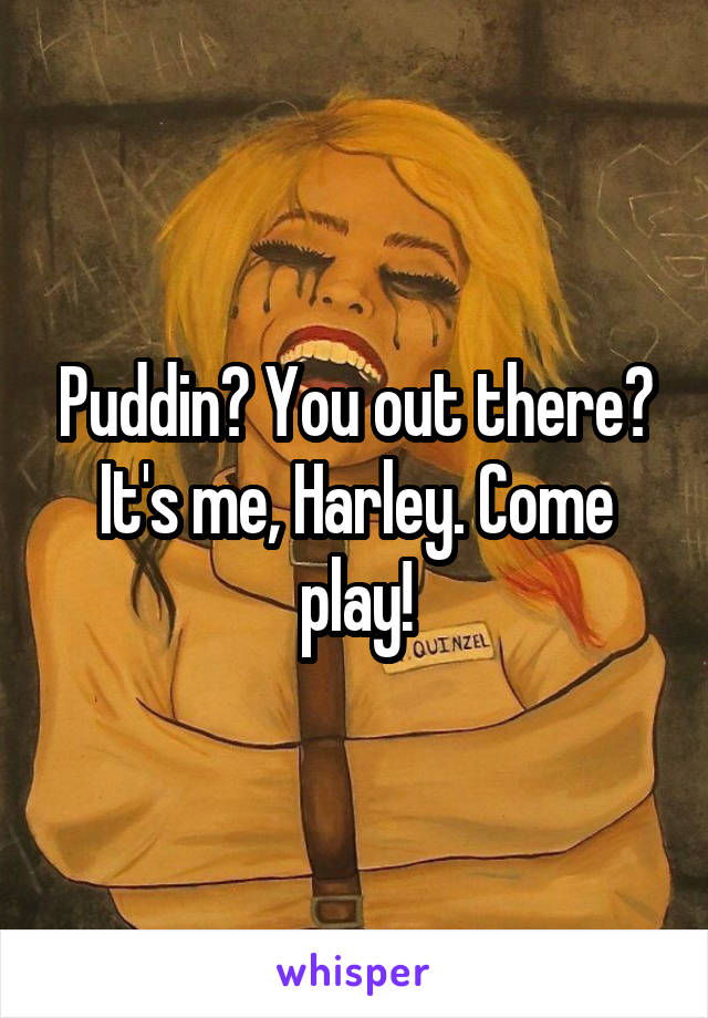 Puddin? You out there? It's me, Harley. Come play!