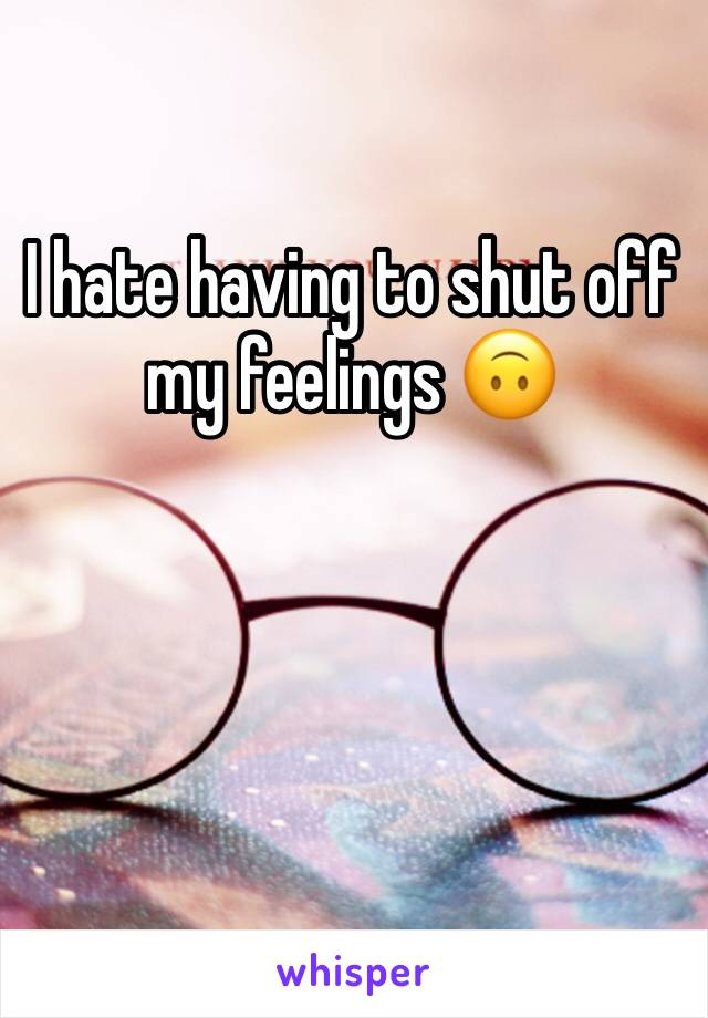 I hate having to shut off my feelings 🙃
