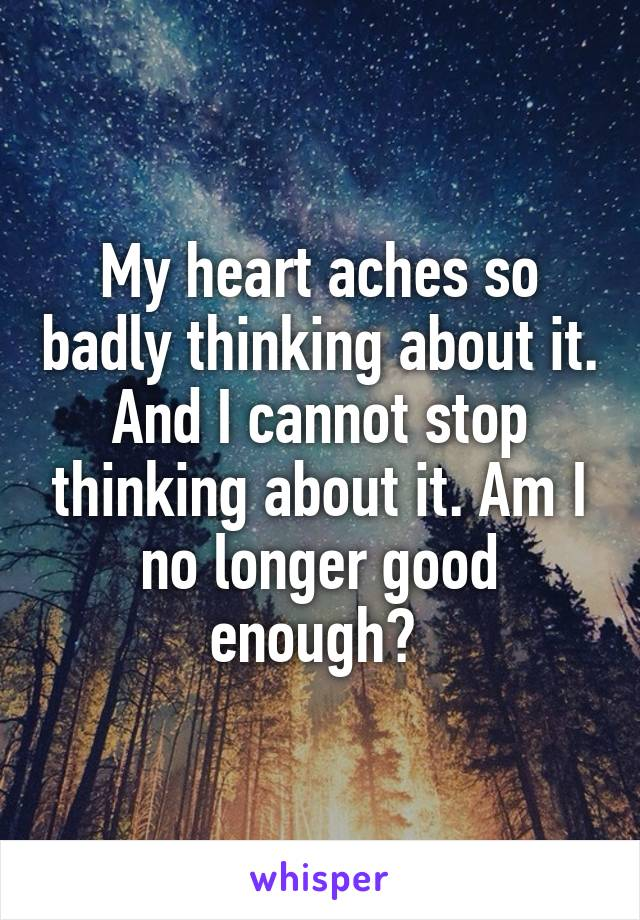 My heart aches so badly thinking about it. And I cannot stop thinking about it. Am I no longer good enough?