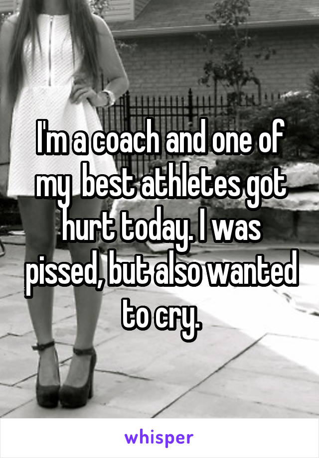 I'm a coach and one of my  best athletes got hurt today. I was pissed, but also wanted to cry.