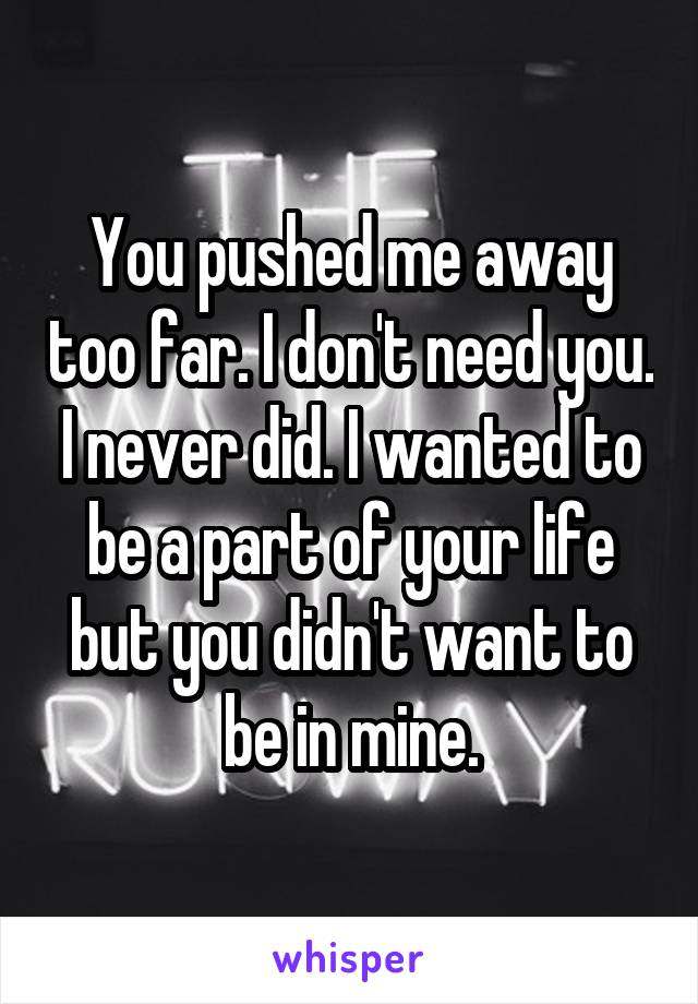 You pushed me away too far. I don't need you. I never did. I wanted to be a part of your life but you didn't want to be in mine.