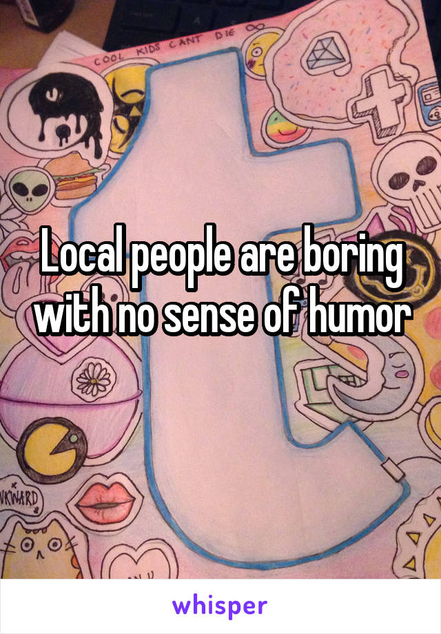 Local people are boring with no sense of humor