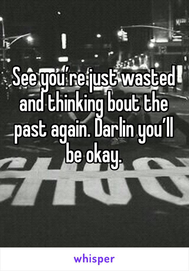 See you're just wasted and thinking bout the past again. Darlin you'll be okay.