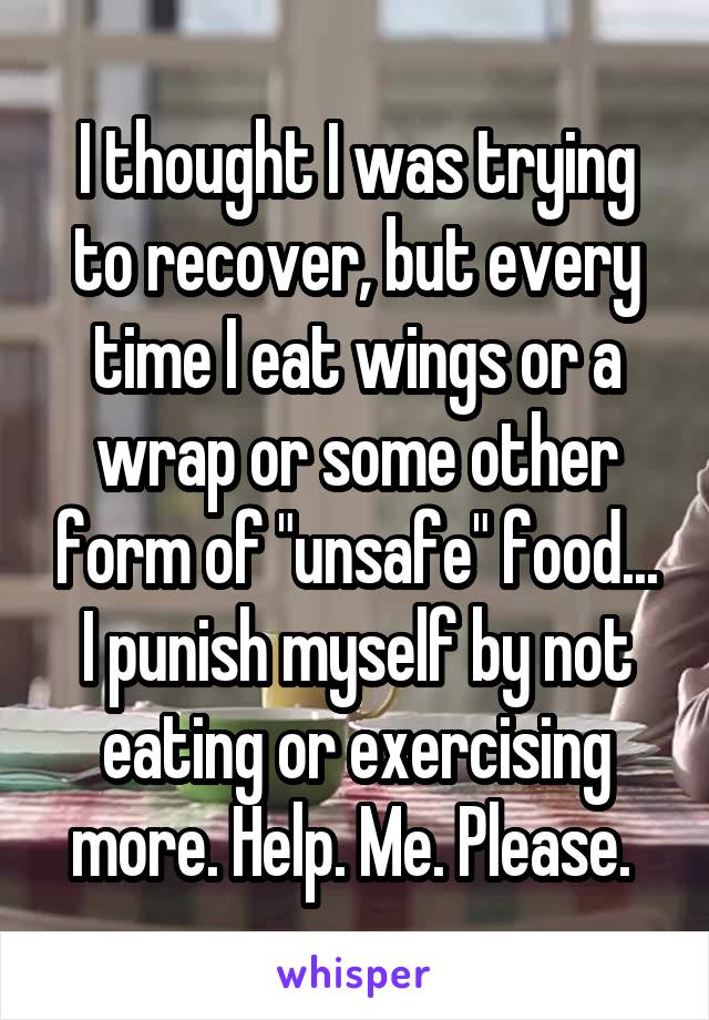 """I thought I was trying to recover, but every time I eat wings or a wrap or some other form of """"unsafe"""" food... I punish myself by not eating or exercising more. Help. Me. Please."""