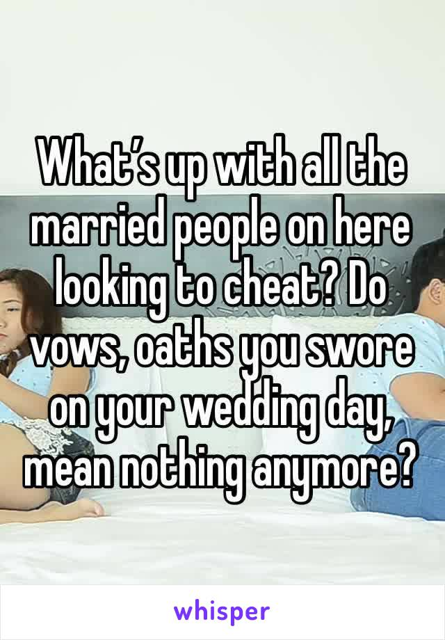 What's up with all the married people on here looking to cheat? Do vows, oaths you swore on your wedding day, mean nothing anymore?