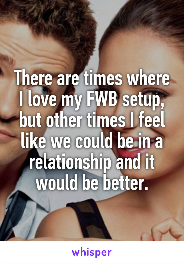 There are times where I love my FWB setup, but other times I feel like we could be in a relationship and it would be better.