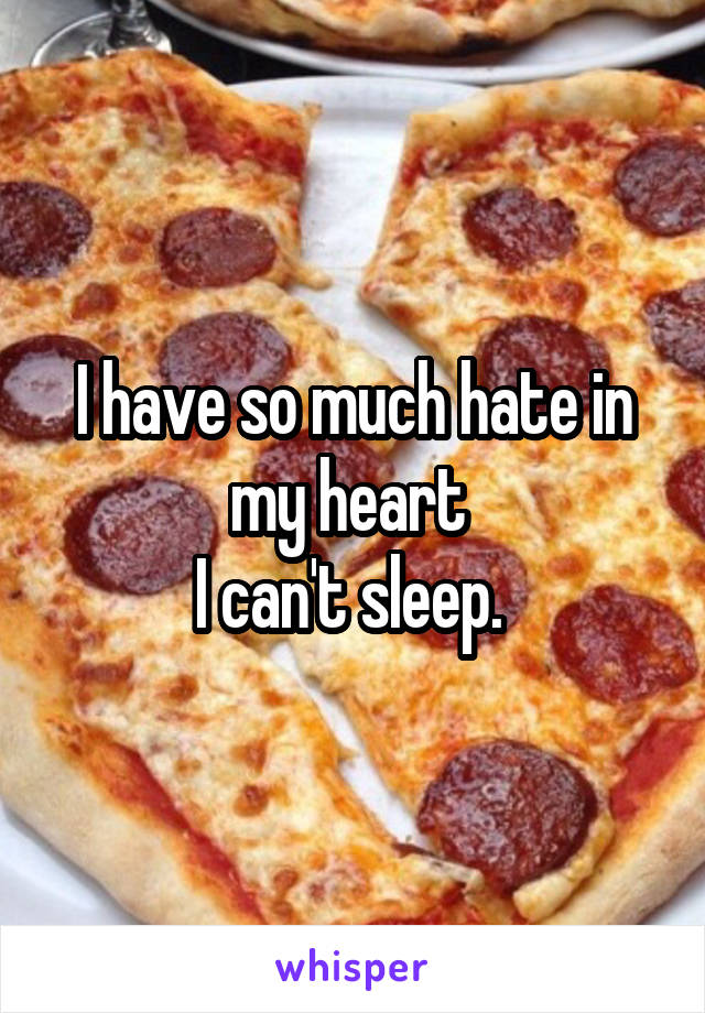 I have so much hate in my heart  I can't sleep.