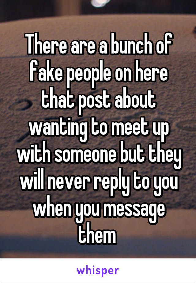 There are a bunch of fake people on here that post about wanting to meet up with someone but they will never reply to you when you message them