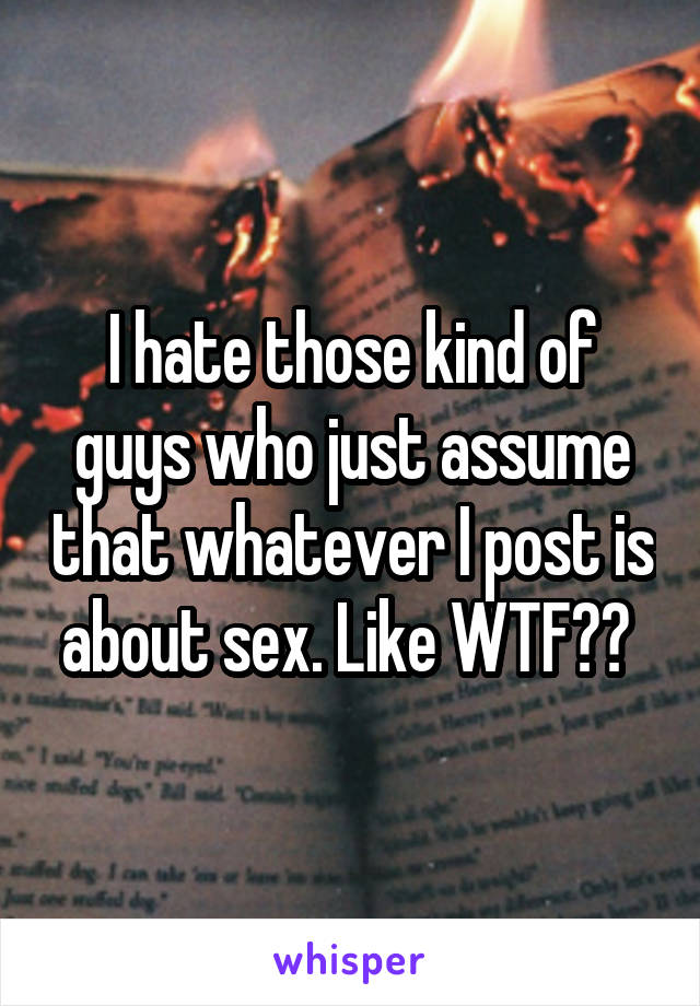 I hate those kind of guys who just assume that whatever I post is about sex. Like WTF??
