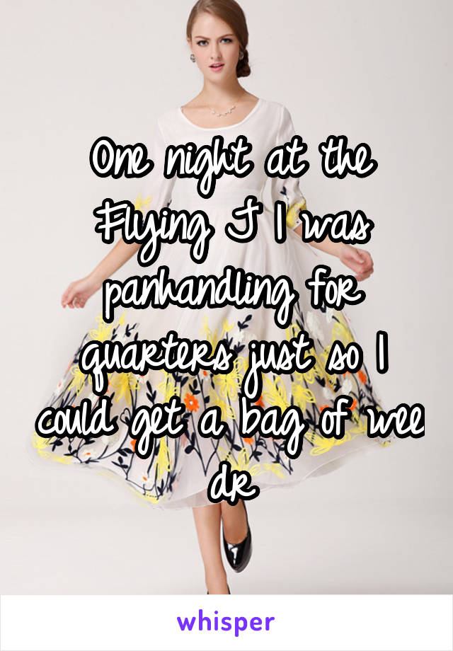 One night at the Flying J I was panhandling for quarters just so I could get a bag of wee dr