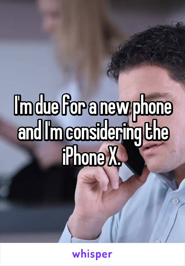 I'm due for a new phone and I'm considering the iPhone X.
