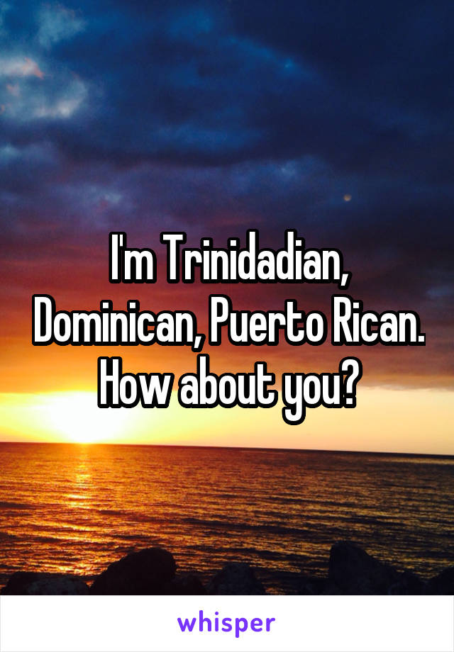 I'm Trinidadian, Dominican, Puerto Rican. How about you?