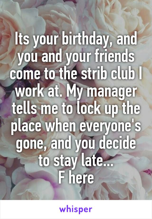 Its your birthday, and you and your friends come to the strib club I work at. My manager tells me to lock up the place when everyone's gone, and you decide to stay late... F here