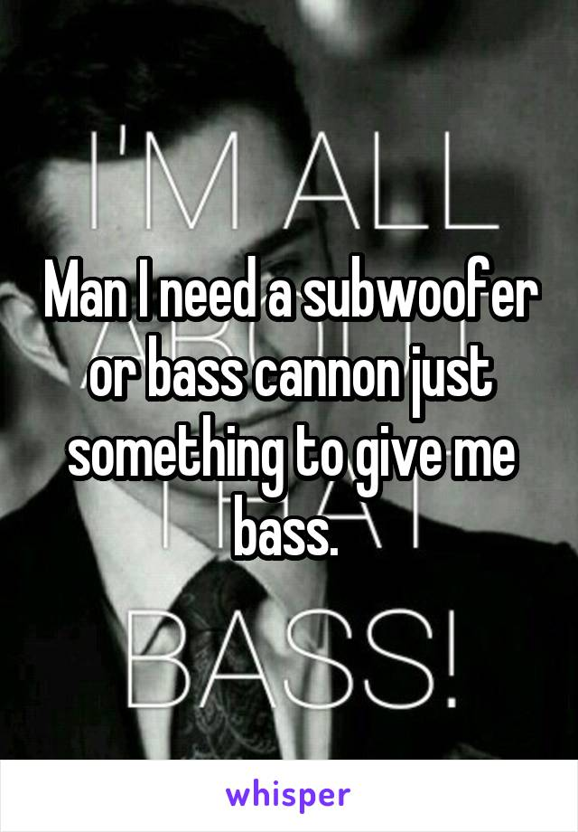 Man I need a subwoofer or bass cannon just something to give me bass.