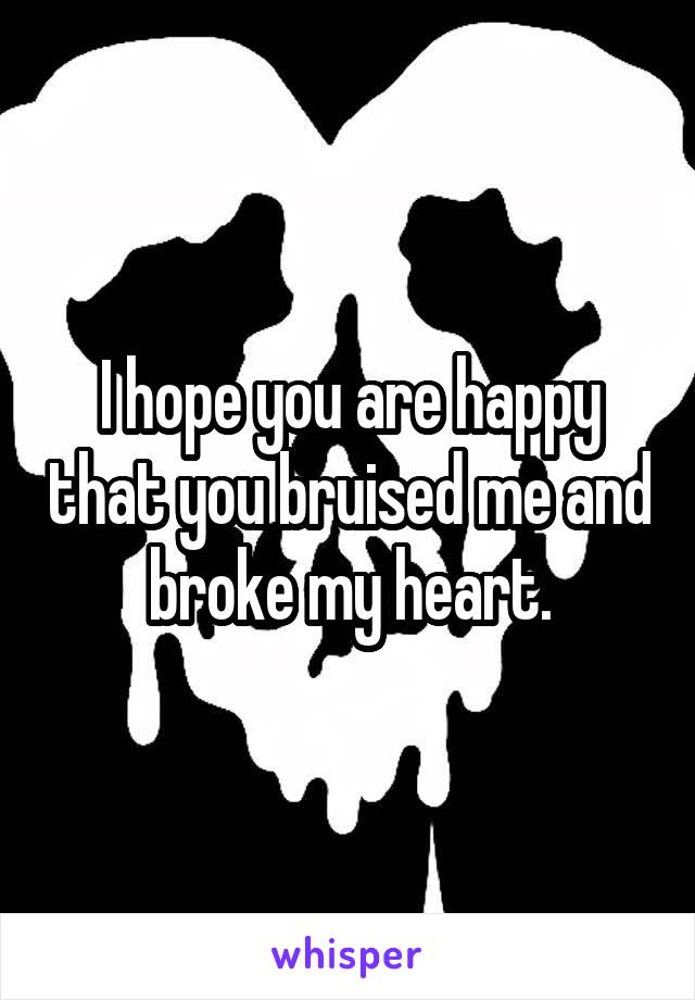 I hope you are happy that you bruised me and broke my heart.