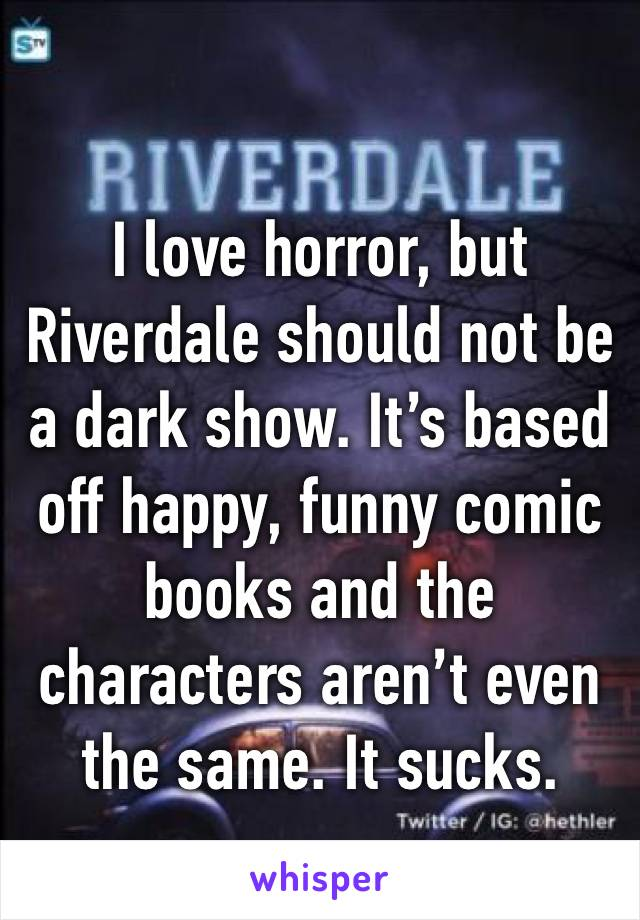 I love horror, but Riverdale should not be a dark show. It's based off happy, funny comic books and the characters aren't even the same. It sucks.