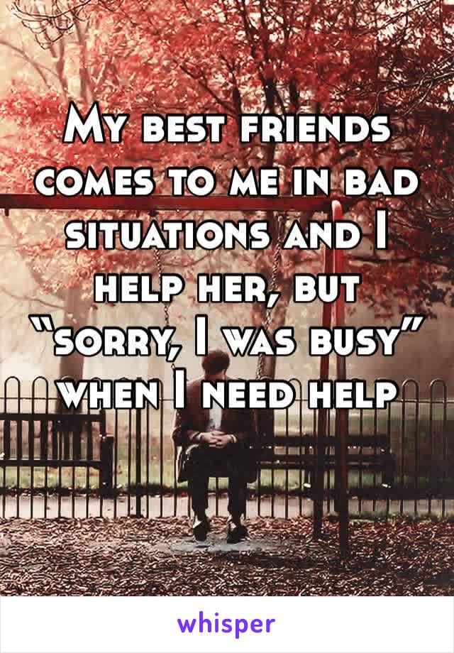 "My best friends comes to me in bad situations and I help her, but ""sorry, I was busy"" when I need help"