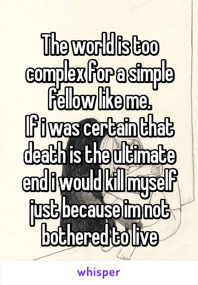 The world is too complex for a simple fellow like me. If i was certain that death is the ultimate end i would kill myself just because im not bothered to live