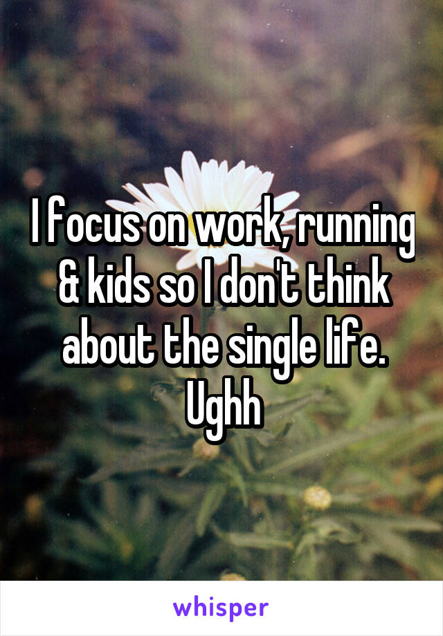 I focus on work, running & kids so I don't think about the single life. Ughh