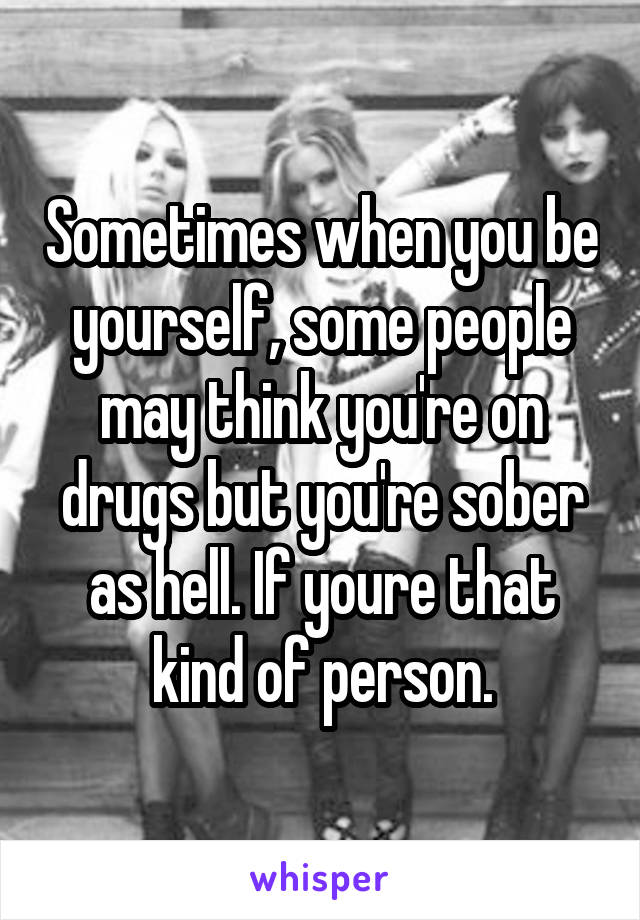 Sometimes when you be yourself, some people may think you're on drugs but you're sober as hell. If youre that kind of person.