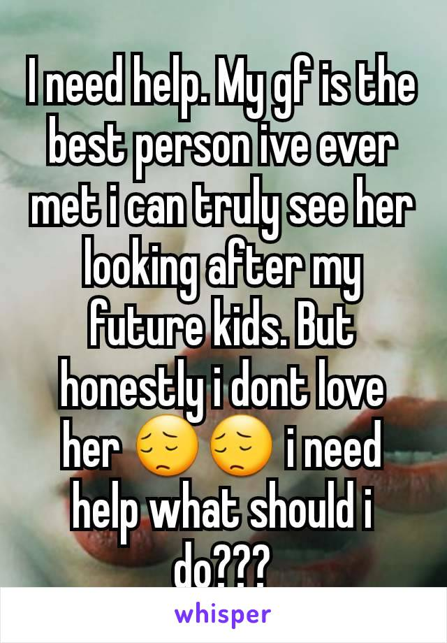 I need help. My gf is the best person ive ever met i can truly see her looking after my future kids. But honestly i dont love her 😔😔 i need help what should i do???