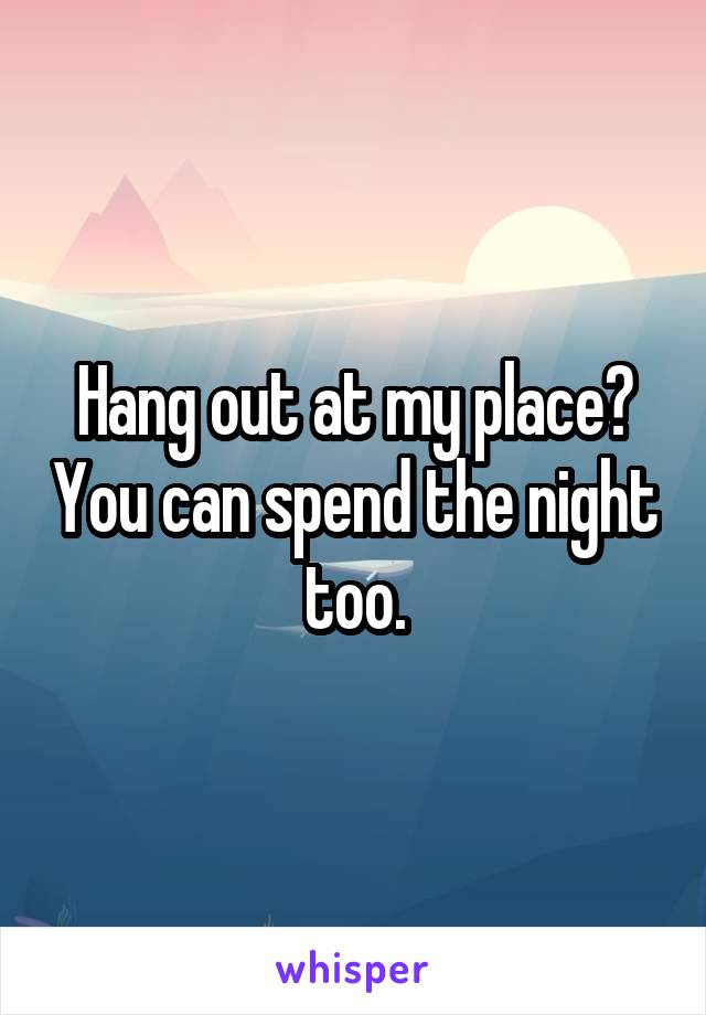 Hang out at my place? You can spend the night too.