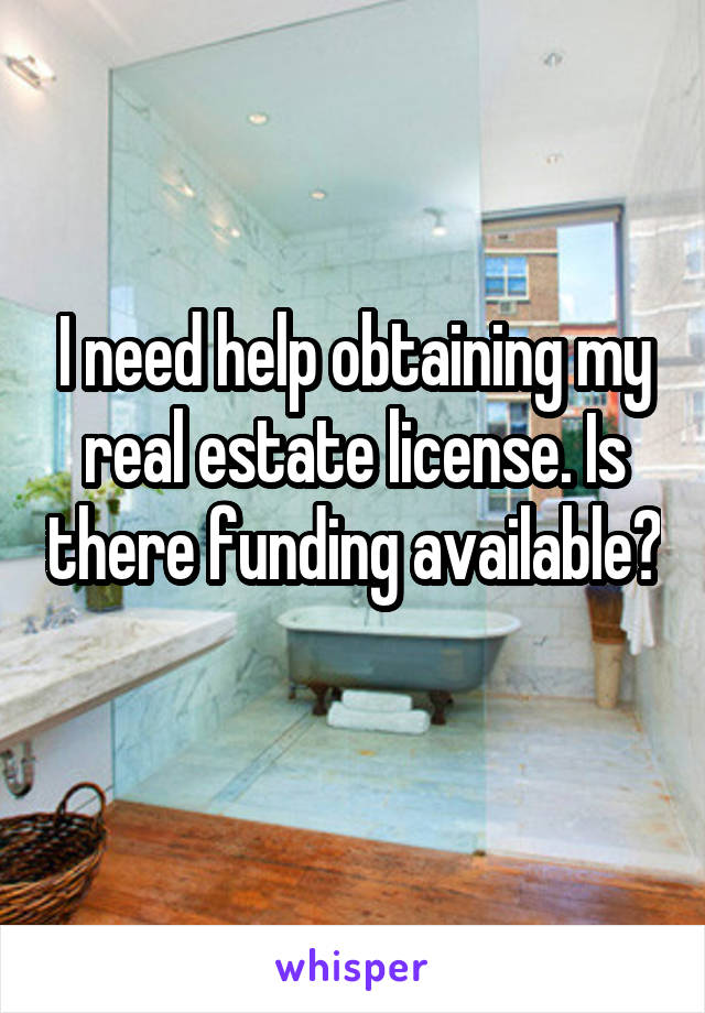 I need help obtaining my real estate license. Is there funding available?