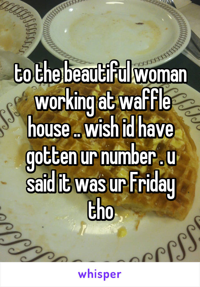to the beautiful woman  working at waffle house .. wish id have gotten ur number . u said it was ur Friday tho