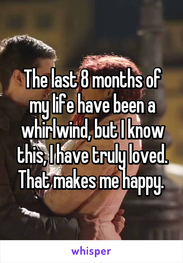 The last 8 months of my life have been a whirlwind, but I know this, I have truly loved. That makes me happy.