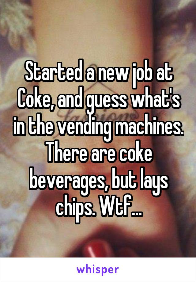 Started a new job at Coke, and guess what's in the vending machines. There are coke beverages, but lays chips. Wtf...