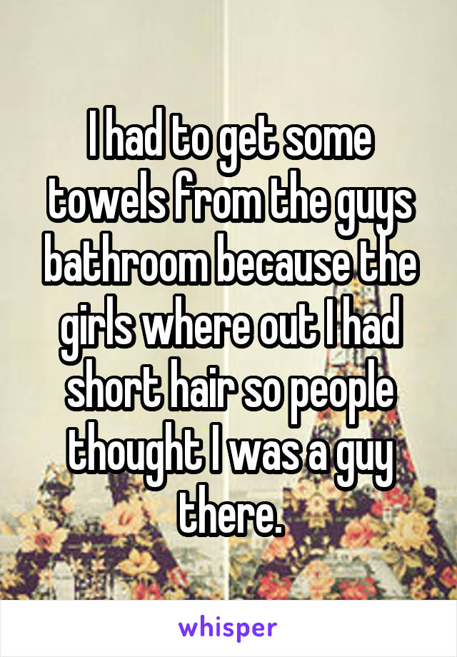 I had to get some towels from the guys bathroom because the girls where out I had short hair so people thought I was a guy there.